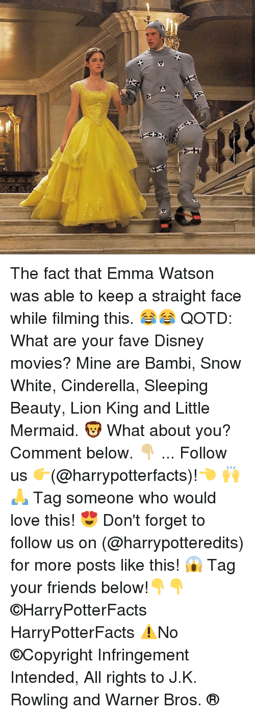 Comment Below: The fact that Emma Watson was able to keep a straight face while filming this. 😂😂 QOTD: What are your fave Disney movies? Mine are Bambi, Snow White, Cinderella, Sleeping Beauty, Lion King and Little Mermaid. 🦁 What about you? Comment below. 👇🏼 ... Follow us 👉(@harrypotterfacts)!👈 🙌🙏 Tag someone who would love this! 😍 Don't forget to follow us on (@harrypotteredits) for more posts like this! 😱 Tag your friends below!👇👇 ©HarryPotterFacts HarryPotterFacts ⚠No ©Copyright Infringement Intended, All rights to J.K. Rowling and Warner Bros. ®