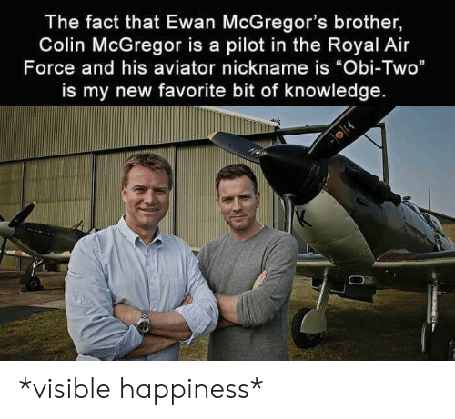 "Colin: The fact that Ewan McGregor's brother,  Colin McGregor is a pilot in the Royal Air  Force and his aviator nickname is ""Obi-Two""  is my new favorite bit of knowledge. *visible happiness*"