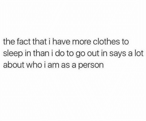 Clothes, Sleep, and Who: the fact that i have more clothes to  sleep in than i do to go out in says a lot  about who i am as a person