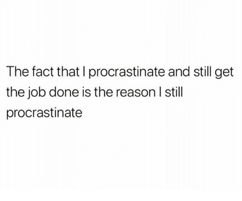 Dank, Reason, and 🤖: The fact that I procrastinate and still get  the job done is the reason I still  procrastinate