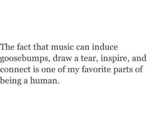 Music, Goosebumps, and Human: The fact that music can induce  goosebumps, draw a tear, inspire, and  connect is one of my favorite parts of  being a human