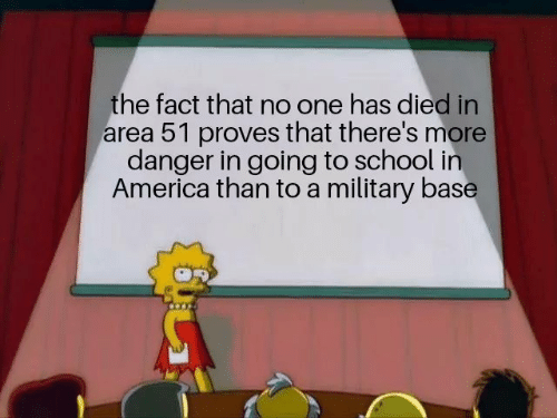 in america: the fact that no one has died in  area 51 proves that there's more  danger in going to school in  America than to a military base