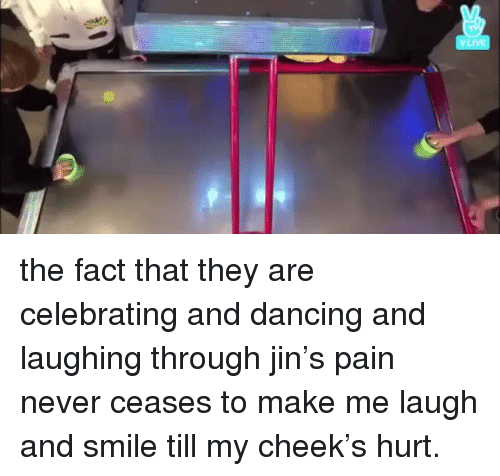 Dancing, Smile, and Never: the fact that they are celebrating and dancing and laughing through jin's pain never ceases to make me laugh and smile till my cheek's hurt.