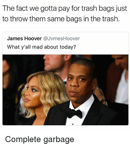 Memes, Trash, and Today: The fact we gotta pay for trash bags just  to throw them same bags in the trash.  James Hoover JvmesHoover  What y'all mad about today? Complete garbage