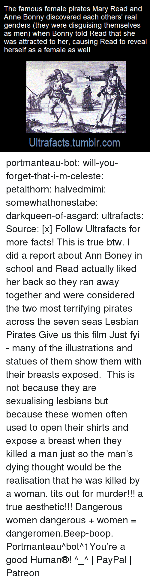 Sexualising: The famous female pirates Mary Read and  Anne Bonny discovered each others' real  genders (they were disguising themselves  as men) when Bonny told Read that she  was attracted to her, causing Read to reveal  herself as a female as well  Ultrafacts.tumblr.com portmanteau-bot:  will-you-forget-that-i-m-celeste:  petalthorn: halvedmimi:  somewhathonestabe:  darkqueen-of-asgard:   ultrafacts:  Source: [x] Follow Ultrafacts for more facts!   This is true btw. I did a report about Ann Boney in school and Read actually liked her back so they ran away together and were considered the two most terrifying pirates across the seven seas   Lesbian Pirates  Give us this film  Just fyi - many of the illustrations and statues of them show them with their breasts exposed. This is not because they are sexualising lesbians but because these women often used to open their shirts and expose a breast when they killed a man just so the man's dying thought would be the realisation that he was killed by a woman.    tits out for murder!!! a true aesthetic!!!   Dangerous women   dangerous + women = dangeromen.Beep-boop. Portmanteau^bot^1You're a good Human®! ^_^   PayPal   Patreon