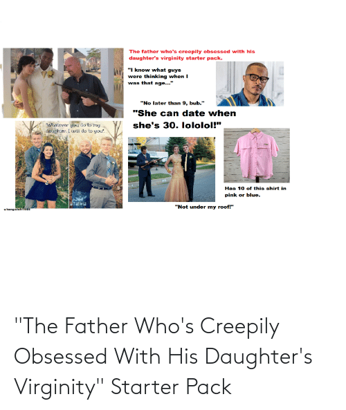 """Starter Packs, Blue, and Date: The father who's creepily obsessed with his  daughter's virginity starter pack.  """"I know what guys  were thinking when I  was that age...""""  """"No later than 9, bub.""""  """"She can date when  she's 30. lololol!""""  """"Whatever you do to my  daughter. I will do to you"""".  Has 10 of this shirt in  pink or blue.  """"Not under my roof!""""""""  u/tangwich1985 """"The Father Who's Creepily Obsessed With His Daughter's Virginity"""" Starter Pack"""