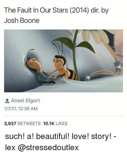 booning: The Fault In Our Stars (2014) dir. by  Josh Boone  Ansel Elgort  1/7/17, 12:36 AM  3,937  RETWEETS  10.1K  LIKES such! a! beautiful! love! story! - lex @stressedoutlex