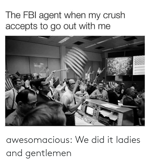 agent: The FBI agent when my crush  accepts to go out with me awesomacious:  We did it ladies and gentlemen