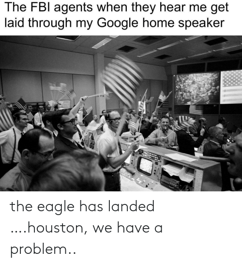 laid: The FBI agents when they hear me get  laid through my Google home speaker  P F14 the eagle has landed ….houston, we have a problem..