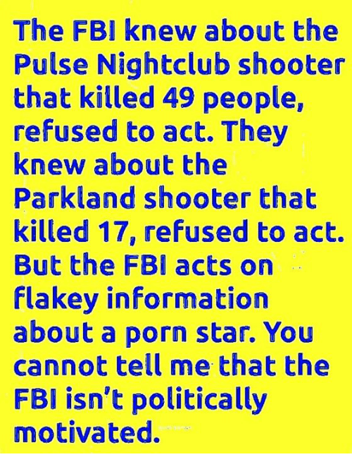 Fbi, Memes, and Porn: The FBI knew about the  Pulse Nightclub shooter  that killed 49 people,  refused to act. They  knew about the  Parkland shooter that  killed 17, refused to act.  But the FBI acts on  Flakey informatiorn  about a porn star. You  cannot tell me that the  FBI isn't politically  motivated.