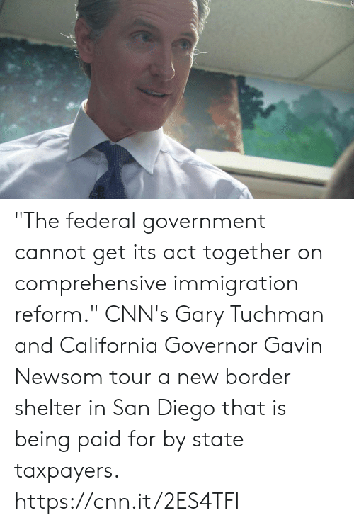 "cnn.com, Memes, and California: ""The federal government cannot get its act together on comprehensive immigration reform.""  CNN's Gary Tuchman and California Governor Gavin Newsom tour a new border shelter in San Diego that is being paid for by state taxpayers. https://cnn.it/2ES4TFI"