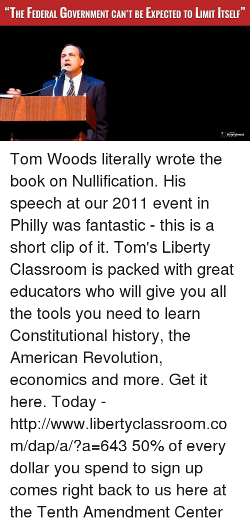"""Phillied: """"THE FEDERAL GoVERNMENT CAN'T BE ExPECTED TO LMIT ITSELF""""  Amendment Tom Woods literally wrote the book on Nullification. His speech at our 2011 event in Philly was fantastic - this is a short clip of it.   Tom's Liberty Classroom is packed with great educators who will give you all the tools you need to learn Constitutional history, the American Revolution, economics and more.  Get it here. Today - http://www.libertyclassroom.com/dap/a/?a=643  50% of every dollar you spend to sign up comes right back to us here at the Tenth Amendment Center"""