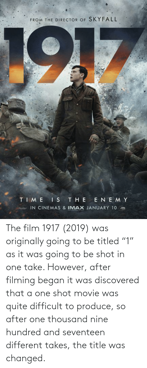 """seventeen: The film 1917 (2019) was originally going to be titled """"1"""" as it was going to be shot in one take. However, after filming began it was discovered that a one shot movie was quite difficult to produce, so after one thousand nine hundred and seventeen different takes, the title was changed."""