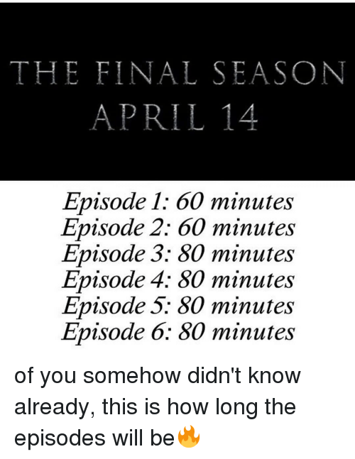 60 minutes: THE FINAL SEASON  APRIL14  Episode 1: 60 minutes  Episode 2: 60 minutes  Episode 3: 80 minutes  Episode 4; 80 minutes  Episode 5: 80 minutes  Episode 6: 80 minutes of you somehow didn't know already, this is how long the episodes will be🔥