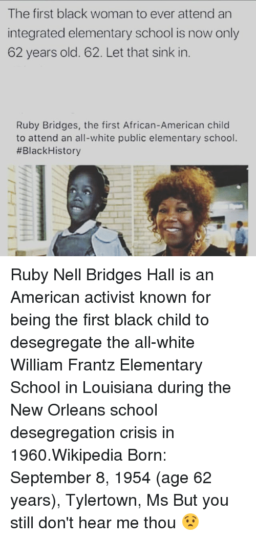 Black Child: The first black woman to ever attend an  integrated elementary school is now only  62 years old. 62. Let that sink in  Ruby Bridges, the first African-American child  to attend an all-white public elementary school.  #Black History Ruby Nell Bridges Hall is an American activist known for being the first black child to desegregate the all-white William Frantz Elementary School in Louisiana during the New Orleans school desegregation crisis in 1960.Wikipedia Born: September 8, 1954 (age 62 years), Tylertown, Ms But you still don't hear me thou 😧