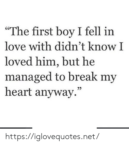 "Managed: ""The first boy I fell in  love with didn't know I  loved him, but he  managed to break my  heart anyway."" https://iglovequotes.net/"