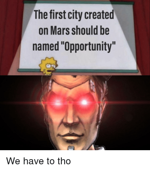 """Mars, Opportunity, and City: The first city created  on Mars should be  named """"Opportunity""""  Il We have to tho"""