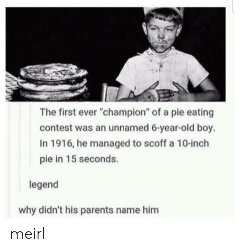"""Parents, Old, and MeIRL: The first ever """"champion"""" of a pie eating  contest was an unnamed 6-year-old boy.  In 1916, he managed to scoff a 10-inch  pie in 15 seconds.  legend  why didn't his parents name him meirl"""