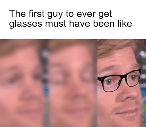 must have: The first guy to ever get  glasses must have been like