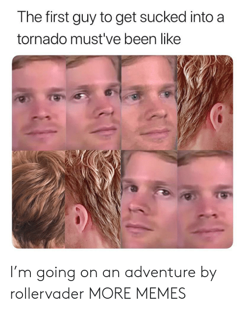 Tornado: The first guy to get sucked into a  tornado must've been like I'm going on an adventure by rollervader MORE MEMES