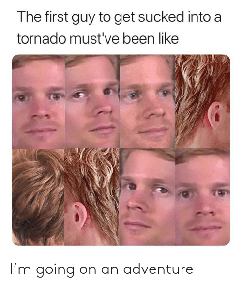 Tornado: The first guy to get sucked into a  tornado must've been like I'm going on an adventure