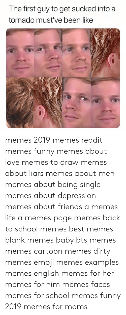 English Memes: The first guy to get sucked into a  tornado must've been like memes 2019 memes reddit memes funny memes about love memes to draw memes about liars memes about men memes about being single memes about depression memes about friends a memes life a memes page memes back to school memes best memes blank memes baby bts memes memes cartoon memes dirty memes emoji memes examples memes english memes for her memes for him memes faces memes for school memes funny 2019 memes for moms