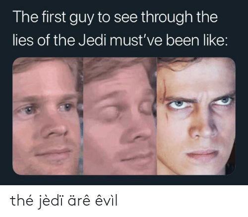 The Lies: The first guy to see through the  lies of the Jedi must've been like: thé jèdï ärê êvìl