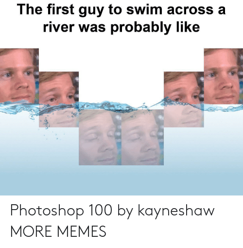 river: The first guy to swim across a  river was probably like Photoshop 100 by kayneshaw MORE MEMES