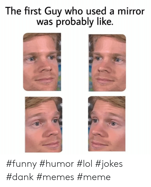 Dank, Funny, and Lol: The first Guy who used a mirror  was probably like #funny #humor #lol #jokes #dank #memes #meme