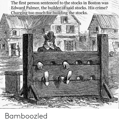 Crime, Too Much, and Boston: The first person sentenced to the stocks in Boston was  Edward Palmer, the builder of said stocks. His crime?  Charging too much for building the stocks Bamboozled