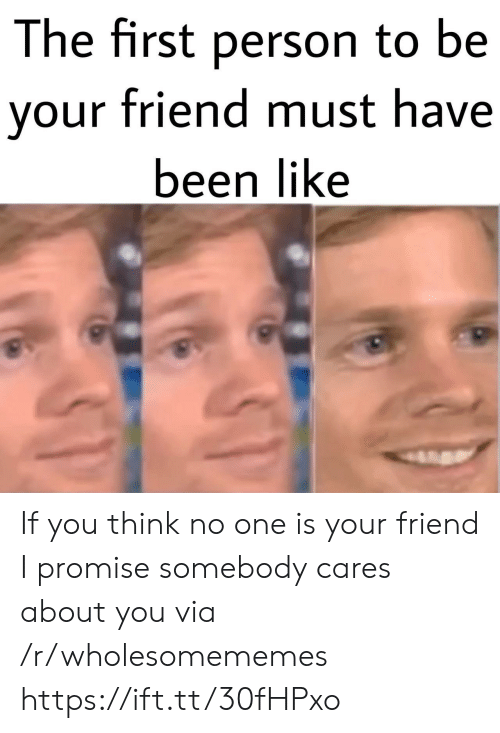i promise: The first person to be  your friend must have  been like If you think no one is your friend I promise somebody cares about you via /r/wholesomememes https://ift.tt/30fHPxo