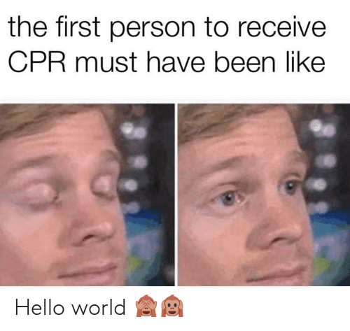 Hello, World, and Been: the first person to receive  CPR must have been like  31 Hello world 🙈🙉