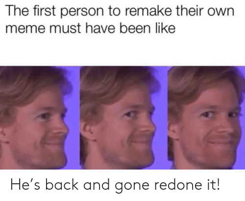 Meme, Back, and Been: The first person to remake their own  meme must have been like He's back and gone redone it!