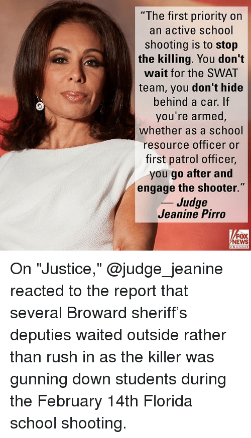 "Memes, News, and School: ""The first priority on  an active school  shooting is to stop  the killing. You don't  wait for the SWAT  team, you don't hide  behind a car. If  you're armed  whether as a school  resource officer or  first patrol officer,  you go after and  engage the shooter.  _ Judge  Jeanine Pirro  FOX  NEWS On ""Justice,"" @judge_jeanine reacted to the report that several Broward sheriff's deputies waited outside rather than rush in as the killer was gunning down students during the February 14th Florida school shooting."