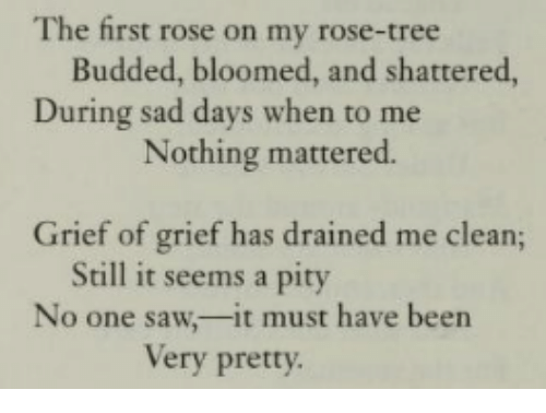 mattered: The first rose on my rose-tree  Budded, bloomed, and shattered,  During sad days when to me  Nothing mattered.  Grief of grief has drained me clean;  Still it seems a pity  No one saw,-it must have been  Very pretty