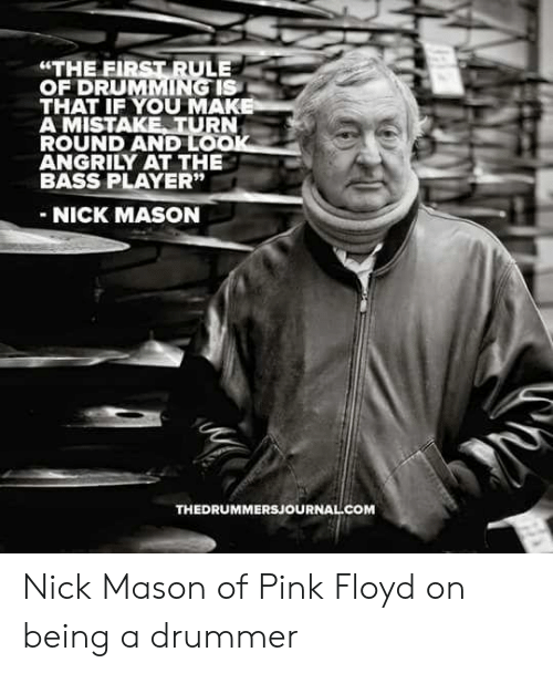 "drumming: ""THE FIRST RULE  OF DRUMMING IS  THAT IF YOU MAK  A MISTAKE TURN  ROUND AND LO  ANGRILY AT THE  BASS PLAYER""  NICK MASON  THEDRUMMERSJOURNAL COM Nick Mason of Pink Floyd on being a drummer"
