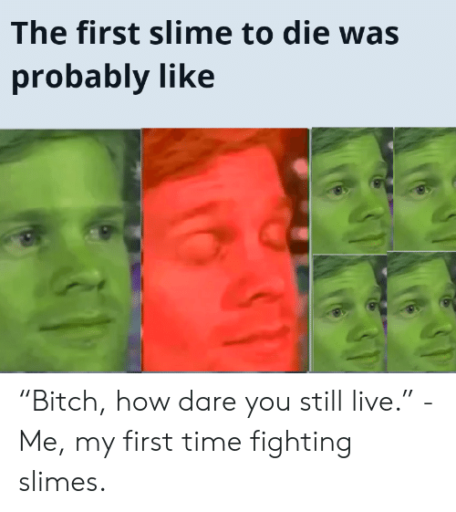 "Live, Time, and How: The first slime to die was  probably like ""Bitch, how dare you still live."" -Me, my first time fighting slimes."