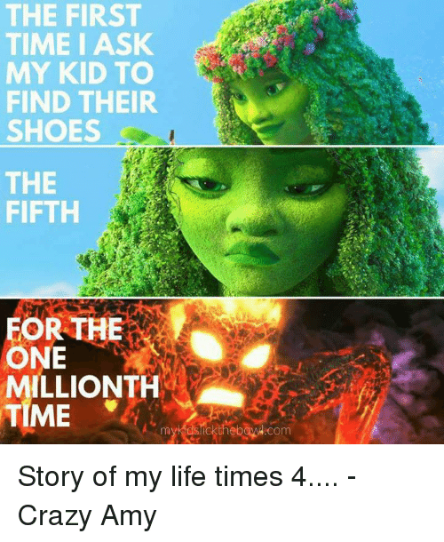 Crazy Amy: THE FIRST  TIME I ASK  MY KID TO  FIND THEIR  SHOES  THE  FIFTH  FOR THE  ILLIONTH  TIME  com Story of my life times 4....  -Crazy Amy
