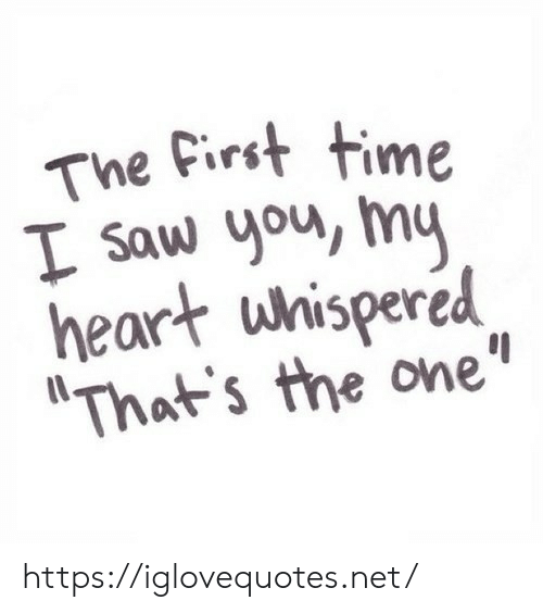 "Saw, Heart, and Time: The first time  I saw you, my  heart whispered  ""That's the one"" https://iglovequotes.net/"