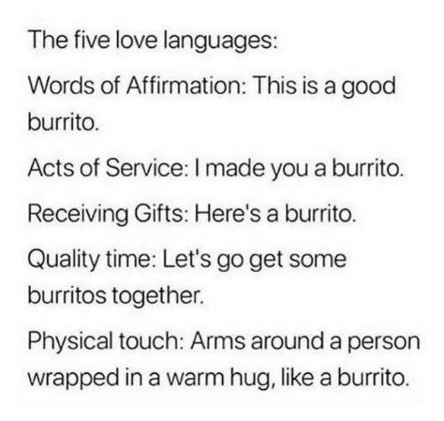 Physical Touch: The five love languages:  Words of Affirmation: This is a good  burrito.  Acts of Service: I made you a burrito.  Receiving Gifts: Here's a burrito.  Quality time: Let's go get some  burritos together.  Physical touch: Arms around a person  wrapped in a warm hug, like a burrito.