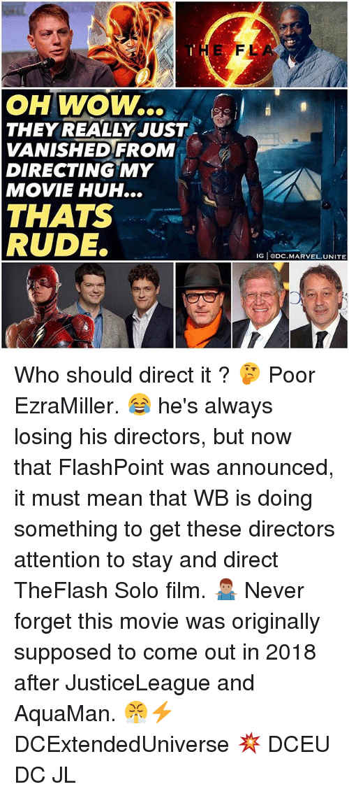 forgeted: THE  FL  OH WOW..  THEY REALLY JUST .  VANISHEDFROM  DIRECTING MY  MOVIE HUH...  THATS  RUDE.  IG eDC.MARVEL.UNITE Who should direct it ? 🤔 Poor EzraMiller. 😂 he's always losing his directors, but now that FlashPoint was announced, it must mean that WB is doing something to get these directors attention to stay and direct TheFlash Solo film. 🤷🏽♂️ Never forget this movie was originally supposed to come out in 2018 after JusticeLeague and AquaMan. 😤⚡️ DCExtendedUniverse 💥 DCEU DC JL