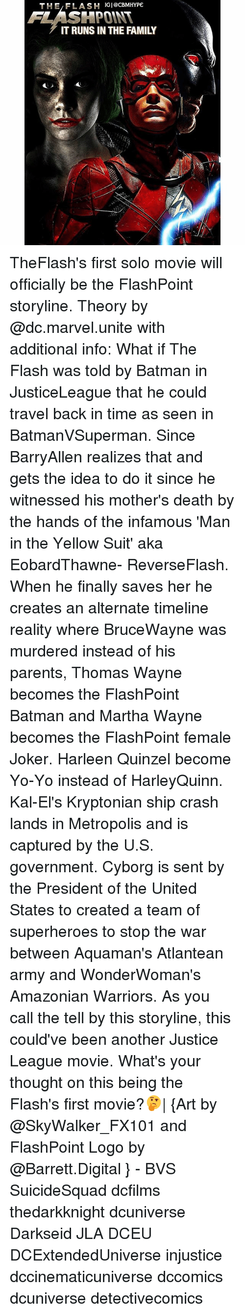 Batman, Family, and Joker: THE,FLASH IGI@cBMHYPE  FLASHPOINT  IT RUNS IN THE FAMILY TheFlash's first solo movie will officially be the FlashPoint storyline. Theory by @dc.marvel.unite with additional info: What if The Flash was told by Batman in JusticeLeague that he could travel back in time as seen in BatmanVSuperman. Since BarryAllen realizes that and gets the idea to do it since he witnessed his mother's death by the hands of the infamous 'Man in the Yellow Suit' aka EobardThawne- ReverseFlash. When he finally saves her he creates an alternate timeline reality where BruceWayne was murdered instead of his parents, Thomas Wayne becomes the FlashPoint Batman and Martha Wayne becomes the FlashPoint female Joker. Harleen Quinzel become Yo-Yo instead of HarleyQuinn. Kal-El's Kryptonian ship crash lands in Metropolis and is captured by the U.S. government. Cyborg is sent by the President of the United States to created a team of superheroes to stop the war between Aquaman's Atlantean army and WonderWoman's Amazonian Warriors. As you call the tell by this storyline, this could've been another Justice League movie. What's your thought on this being the Flash's first movie?🤔| {Art by @SkyWalker_FX101 and FlashPoint Logo by @Barrett.Digital } - BVS SuicideSquad dcfilms thedarkknight dcuniverse Darkseid JLA DCEU DCExtendedUniverse injustice dccinematicuniverse dccomics dcuniverse detectivecomics