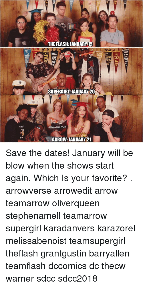 The Flash: THE FLASH: JANUARY15  SUPERGIR JANUARY 20  arrowmemes  stst  ARROW: JANUARY 21 Save the dates! January will be blow when the shows start again. Which Is your favorite? . arrowverse arrowedit arrow teamarrow oliverqueen stephenamell teamarrow supergirl karadanvers karazorel melissabenoist teamsupergirl theflash grantgustin barryallen teamflash dccomics dc thecw warner sdcc sdcc2018