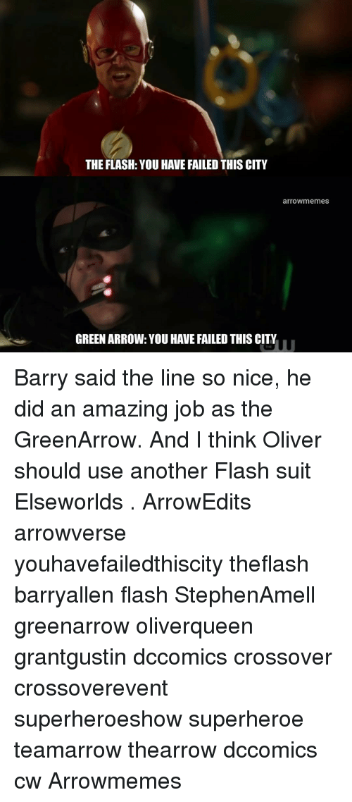 The Flash: THE FLASH: YOU HAVE FAILED THIS CITY  arrowmemes  GREEN ARROW: YOU HAVE FAILED THIS CITY  THE Barry said the line so nice, he did an amazing job as the GreenArrow. And I think Oliver should use another Flash suit Elseworlds . ArrowEdits arrowverse youhavefailedthiscity theflash barryallen flash StephenAmell greenarrow oliverqueen grantgustin dccomics crossover crossoverevent superheroeshow superheroe teamarrow thearrow dccomics cw Arrowmemes