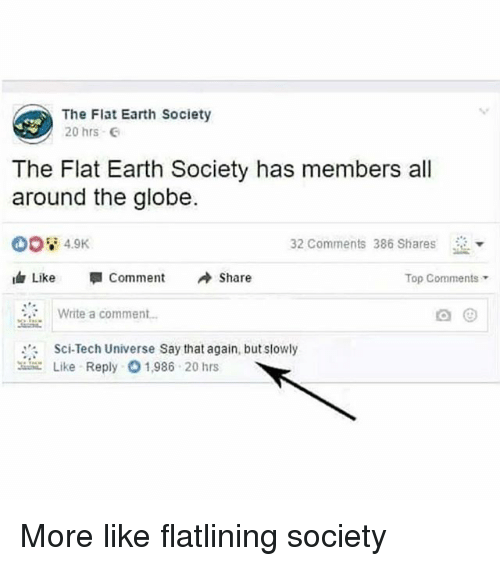 "Funny, Earth, and Flat Earth: The Flat Earth Society  20 hrs  The Flat Earth Society has members all  around the globe.  32 Comments 386 Shares  Like ""I Comment Share  Top Comments  Write a comment  Sci-Tech Universe Say that again, but slowly  こLike Reply 1.986 20 hrs More like flatlining society"