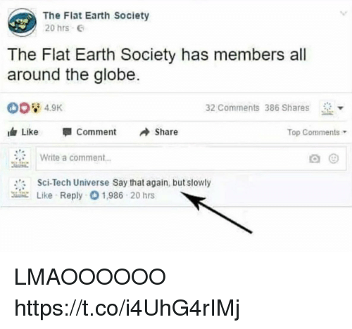 Funny, Earth, and Flat Earth: The Flat Earth Society  20 hrs  The Flat Earth Society has members all  around the globe.  4.9K  32 Comments 386 Shares  d, Like  뛔 Comment  Share  Top Comments  Write a comment  Sci-Tech Universe Say that again, but slowly  use Like Reply O 1.986 20 hrs LMAOOOOOO https://t.co/i4UhG4rIMj