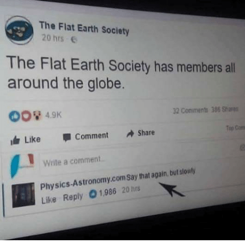 Memes, Earth, and Physics: The Flat Earth Society  20 hrs  The Flat Earth Society has members all  around the globe.  008 4.9  147 Like Comment Share  32 Conments 386 Shares  op  Write a comment  Physics-Astronomy.com say that again, but slowly  Like Reply 1,986 20 hrs