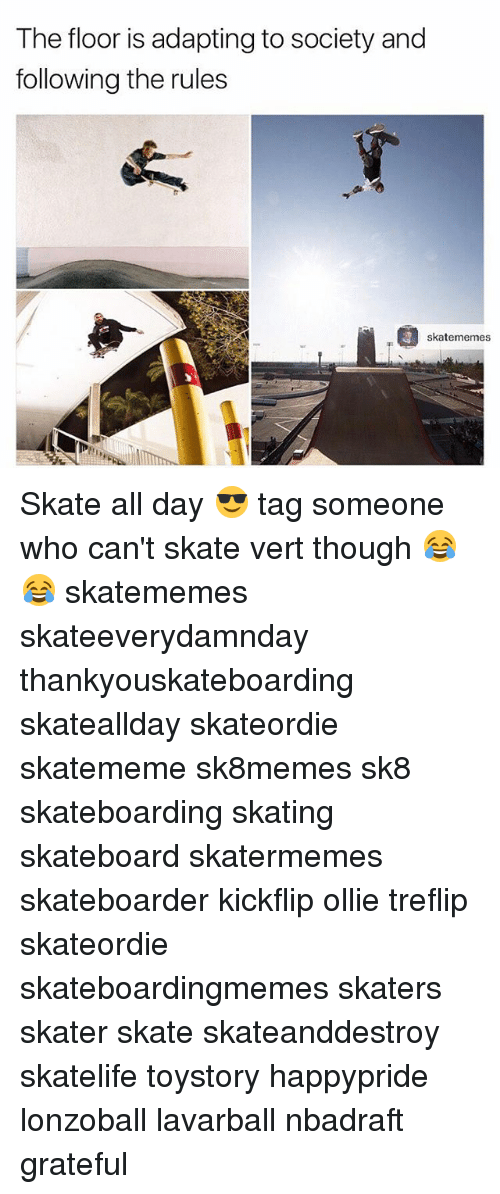 skaters: The floor is adapting to society and  following the rules  skatememes Skate all day 😎 tag someone who can't skate vert though 😂😂 skatememes skateeverydamnday thankyouskateboarding skateallday skateordie skatememe sk8memes sk8 skateboarding skating skateboard skatermemes skateboarder kickflip ollie treflip skateordie skateboardingmemes skaters skater skate skateanddestroy skatelife toystory happypride lonzoball lavarball nbadraft grateful