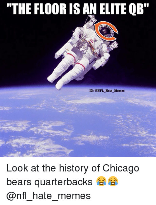 """Chicago Bears: """"THE FLOOR IS AN ELITE QB""""  IG: @NFL Hate Memes Look at the history of Chicago bears quarterbacks 😂😂 @nfl_hate_memes"""