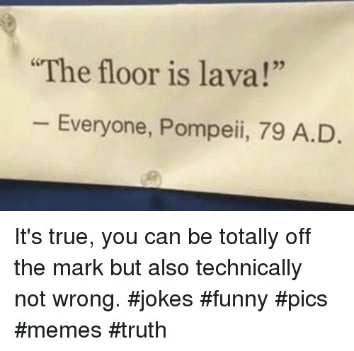 "Funny, Memes, and True: The floor is lava!""  25  Everyone, Pompeii, 79 A.D It's true, you can be totally off the mark but also technically not wrong. #jokes #funny #pics #memes #truth"